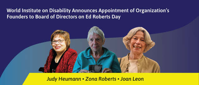 Reads: World Institute on Disability Announces Appointment of Organization's Founders to Board of Directors on Ed Roberts Day. Photos left to right: Judy Heumann, Zona Roberts, and Joan Leon.