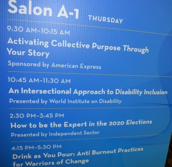 Signage: Salon A-1, Thursday. 9:30 AM to 10:15 AM, Activating Collective Purpose Through Your Story, sponsored by American Express; 10:45 AM - 11:30 AM, An Intersectional Approach to Disability Inclusion, presented by World Institute on Disability; 2:30 PM - 3:45 PM, How to be the Expert in the 2020 Elections, presented by Independent Sector; 4:15 PM - 5:30 PM, Drink as You Pour: Anti Burnout Practices for Warriors of Change.