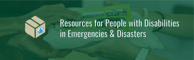 Banner with text: Resources for People with Disabilities in Emergencies and Disasters. Icon of cardboard box with WID globe on the side. Photo background of hands passing a bag of supplies with emerald green tint.