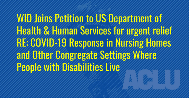 Text over ACLU banner: WID Joins Petition to US Department of Health & Human Services for urgent relief RE: COVID-19 Response in Nursing Homes and Other Congregate Settings Where People with Disabilities Live