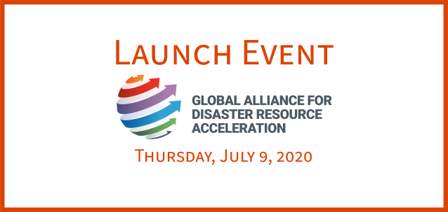 Launch Event: Global Alliance for Disaster Resource Acceleration. Thursday, July 9, 2020. Logo for the Global Alliance for Disaster Resource Acceleration. 6 arrows wrapping around an invisible sphere, each a different color - orange, red, purple, blue, green, and gray.