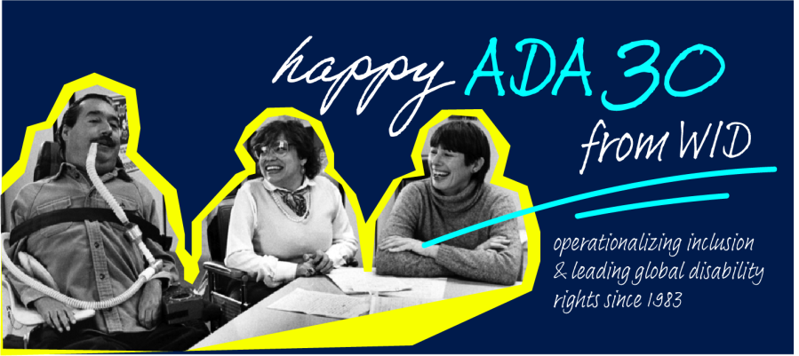 Banner with text: Happy ADA 30 from WID. Operationalizing inclusion and leading global disability rights since 1983. Photo collage of Ed Roberts, Judy Heumann, and Joan Leon, roughly cut out over a yellow highlight and dark blue background.