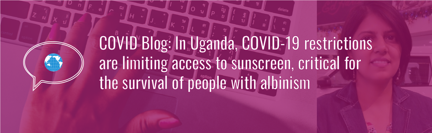 Banner with text: COVID Blog: In Uganda, COVID-19 restrictions are limiting access to sunscreen, critical for the survival of people with albinism. Icon of speech bubble with WID globe. Background photo of a hand typing on a laptop computer and author photo with a magenta tint. Author photo of an Indian woman with chin length dark hair. She is smiling.