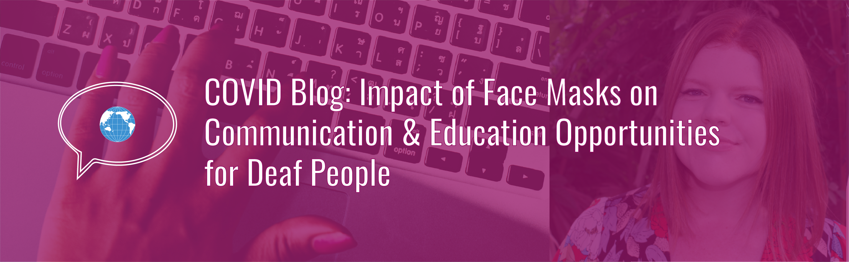 Banner with text: COVID Blog: Impact of Face Masks on Communication & Education for Deaf People. Icon of speech bubble with WID globe. Background photo of a hand typing on a laptop computer and author photo with a magenta tint.
