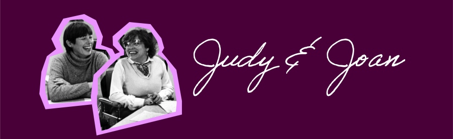 Photo collage of Judy Heumann and Joan Leon from a photo taken in the early years of WID in the 1980s. Loose cursive font with text: Judy & Joan.