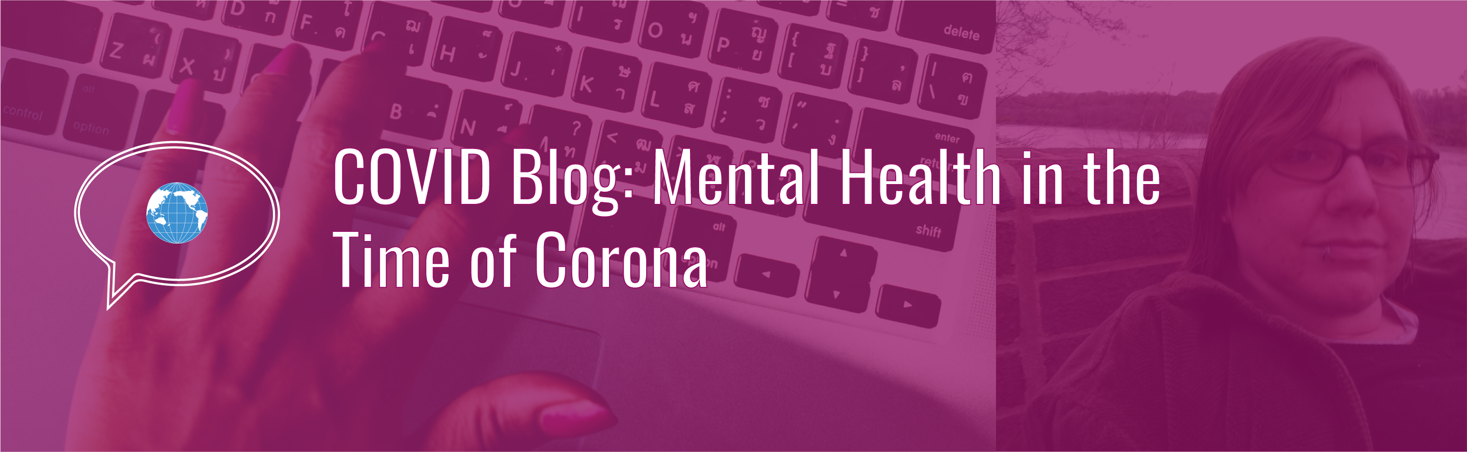 Banner with text: COVID Blog: Mental Health in the Time of Corona. Icon of speech bubble with WID globe. Background photo of a hand typing on a laptop computer and author photo with a magenta tint. Author photo of Kale Sastre, a white person with short brown hair, glasses, and a silver lip ring.