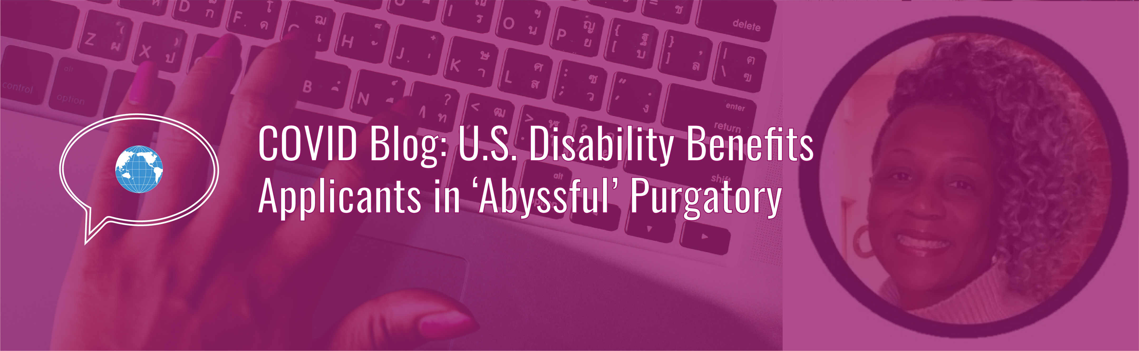 Banner with text: COVID Blog: US Disability Benefits Applicants in 'Abyssful' Purgatory. Icon of speech bubble with WID globe. Background photo of a hand typing on a laptop computer and author photo with a magenta tint. Author photo of Sabrinah White, a Black woman with curly black and gray hair, smiling.